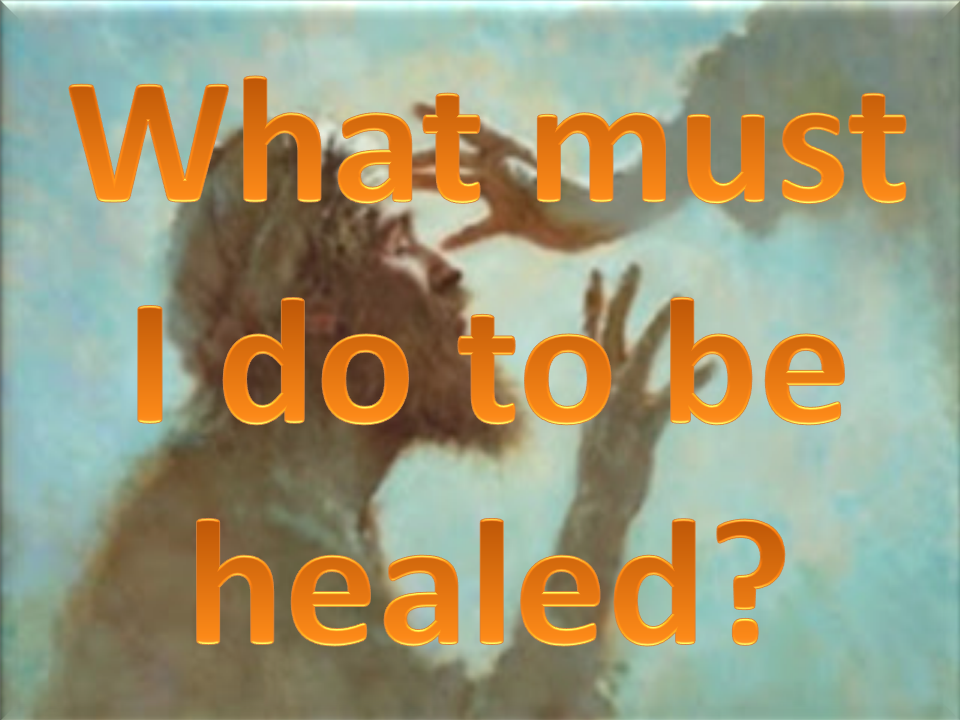 What Must I Do To Be Healed?